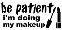Be Patient I'm Doing My Makeup [Vinyl Sticker Funny Girl Chick Girl Driver]