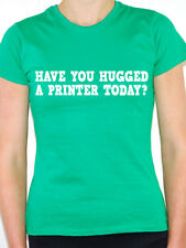 PRINTER - HAVE YOU HUGGED A - Printing / Copying / Novelty Themed Womens T-Shirt