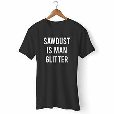 NEW SAWDUST IS MAN GLITTER FUNNY MAN'S / WOMAN'S T-SHIRT USA SIZE EM1