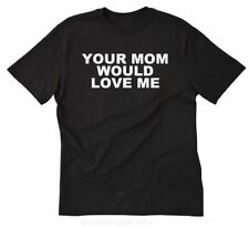 Your Mom Would Love Me T-shirt Funny Hilarious Party College Tee Shirt S-5XL
