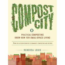 Compost City: Practical Composting Know-How for Small-Space Living Louie, Rebecc