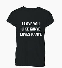I Love You Like Kanye Loves West Douche Hipster Ladies Mens T-Shirt Tshirt Women
