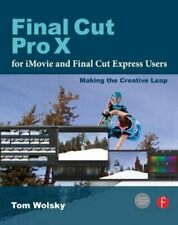 FINAL CUT PRO X FOR IMOVIE AND FINAL CUT EXPRESS USERS: MAKING By Tom Wolsky NEW