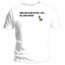 Babe I do Listen to you, Oh look a duck - NEW Funny T-Shirt - White
