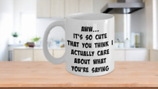 Funny Sarcasm mug, It's Cute You Think I Actually Care About What You're Saying