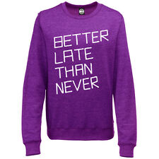 BETTER LATE THAN NEVER WOMENS PRINTED COOL SLOGAN SWEATSHIRT JUMPER