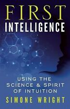 First Intelligence: Using the Science and Spirit of Intuition by Wright, Simone