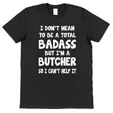 I DONT MEAN TO BE A BADASS BUT IM A BUTCHER T-SHIRT Funny Cotton Gift Black