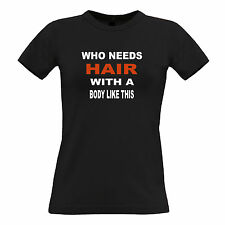 Who Needs Hair With A Body Like This Bald Hairless Funny Slogan Womens TShirt