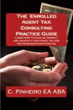 The Enrolled Agent Tax Consulting Practice Guide: Learn How to Develop, Market,