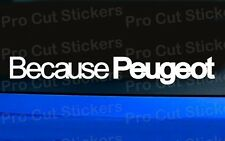 Because Peugeot Vinyl Die Cut Car Window Bumper Stickers Decals Graphics