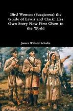 Bird Woman (Sacajawea) the Guide of Lewis and Clark: Her Own Story Now First Giv