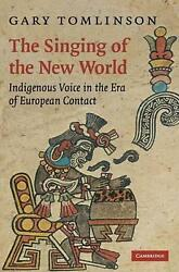 The Singing Of The New World Indigenous Voice In The Era Of European Contact By