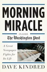 Morning Miracle Inside The Washington Post A Great Newspaper Fights For Its Li