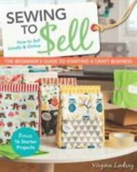 Sewing To Sell - The Beginnerand039s Guide To Starting A Craft Business Bonus -
