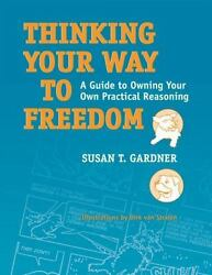 Thinking Your Way to Freedom : A Guide to Owning Your Own Practical Reasoning...