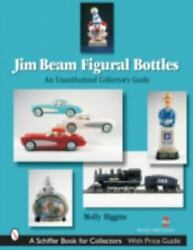 Jim Beam Figural Bottles An Unauthorized Collector's Guide By Higgins, Molly.