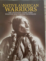 Native American Warriors The Legendary Tribes Their Weapons And Fighting...