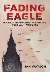 Fading Eagle Politics And Decline Of Britainand039s Post-war Air Force 9781781551172