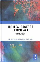 The Legal Power To Launch War Who Decides By Michael Head 9781138292086