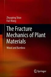 The Fracture Mechanics Of Plant Materials Wood And Bamboo 9789811090165