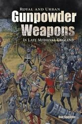 Royal And Urban Gunpowder Weapons In Late Medieval England 8 9781783274574