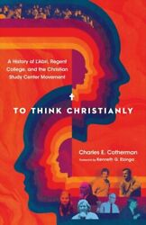 To Think Christianly A History Of Land039abri Regent College And The Christian...