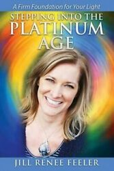 Stepping Into The Platinum Age A Firm Foundation For Your Light By Jill...
