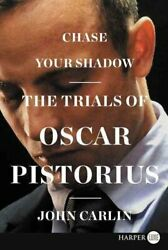 Chase Your Shadow The Trials Of Oscar Pistorius By John Carlin 2014 Trade...