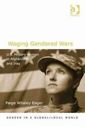 Waging Gendered Wars U.s. Military Women In Afghanistan And Iraq 9781409448464