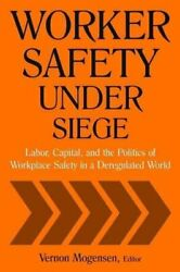 Worker Safety Under Siege Labor, Capital, And The Politics Of W... 9780765614490
