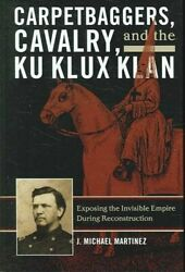 Carpetbaggers Cavalry And The Ku Klux Klan Exposing The Invis... 9780742550773