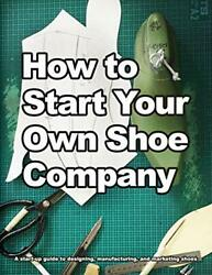 How to Start Your Own Shoe Company: A start-up guide to designing manufactur…