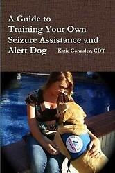 A Guide to Training Your Own Seizure Assistance and Alert Dog; the director o…