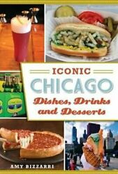 Iconic Chicago Dishes Drinks And Desserts By Amy Bizzarri 9781467135511