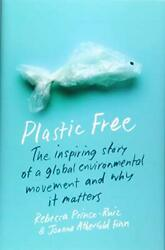 Plastic Free The Inspiring Story Of A Global Environmental Movement And Why It