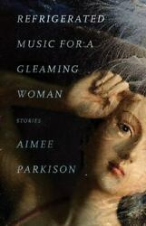 Refrigerated Music For A Gleaming Woman Stories By Parkison Aimee Paperback