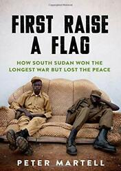 First Raise A Flag How South Sudan Won The Longest War But Lost The Peace Byandhellip