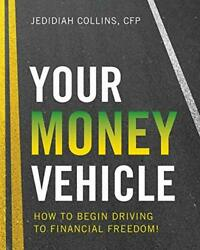 Your Money Vehicle How To Begin Driving To Financial Freedom By Collins Jeandhellip