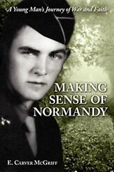 Making Sense Of Normandy A Young Man's Journey Of Faith And War By Mcgriff,…