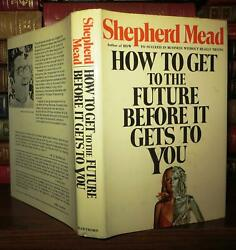 Mead, Shepherd How To Get To The Future Before It Gets To You 1st Edition 1st P