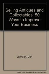 Selling Antiques And Collectables 50 Ways To Improve Your Business,don Johnso