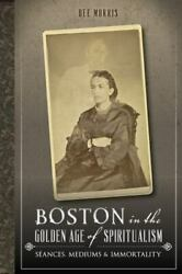 Boston in the Golden Age of Spiritualism: Seances Mediums amp; Immortality MA