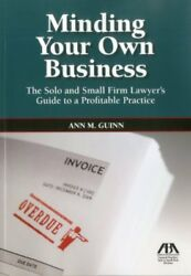 Minding Your Own Business: The Solo and Small Firm Lawyer's Guide to a Profit…