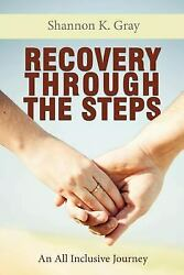 Recovery Through the Steps : An All Inclusive Journey by Shannon K Gray