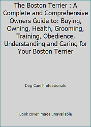 The Boston Terrier : A Complete and Comprehensive Owners Guide to: Buying...