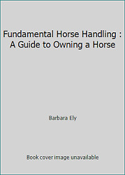 Fundamental Horse Handling : A Guide to Owning a Horse by Barbara Ely