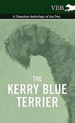 The Kerry Blue Terrier - a Complete Anthology of the Dog by Various