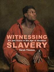 Witnessing Slavery: Art and Travel in the Age of Abolition (The Paul Mellon C…
