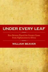 Under Every Leaf How Britain Played The Greater Game From Afghanistan To...